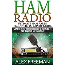 Ham Radio: Ultimate Ham Radio Beginners To Expert Guide: Easy Step By Step Instructions And Vital Knowledge To Start Using Your Ham Radio Today! (Ham Radio,Ham ... Radio For Dummies) (English Edition)