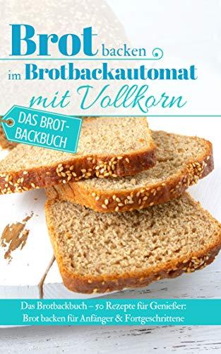 Brot backen im Brotbackautomat mit Vollkorn: Das Brotbackbuch – 50 Rezepte für Genießer: Brot backen für Anfänger & Fortgeschrittene (Backen - die besten Rezepte 32)