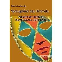 """Vorzugskind des Himmels: Aspekte der Ironie in Thomas Manns """"Felix Krull"""""""