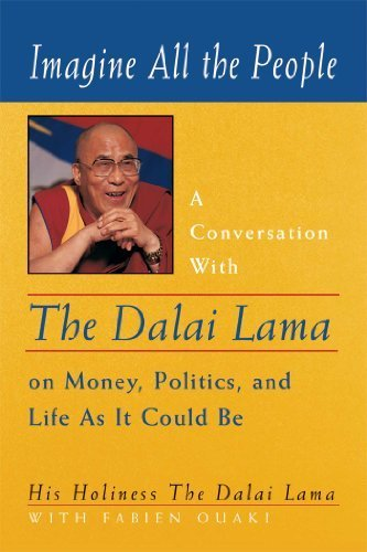Imagine All the People: A Conversation with the Dalai Lama on Money, Politics, and Life As It Could Be by The Dalai Lama (Tenzin Gyatso) (1999-05-01)