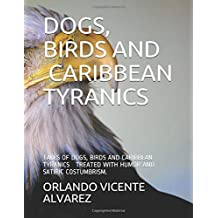 DOGS, BIRDS AND CARIBBEAN TYRANICS: TALES OF DOGS, BIRDS AND CARIBBEAN TYRANICS TREATED WITH HUMOR AND SATIRIC COSTUMBRISM