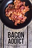 #10: Bacon Addict: The Best Bacon Cookbook for Bacon Lovers