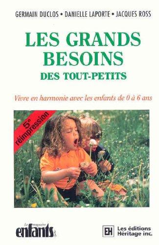 LES GRANDS BESOINS DES TOUT-PETITS. : Vivre en harmonie avec les enfants de 0  6 ans, 5me dition