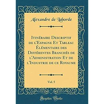 Itinéraire Descriptif de l'Espagne Et Tableau Élémentaire Des Différentes Branchés de l'Administration Et de l'Industrie de Ce Royaume, Vol. 5 (Classic Reprint)