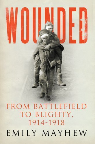 Wounded: From Battlefield to Blighty, 1914-1918 by Mayhew, Emily (2013) Hardcover
