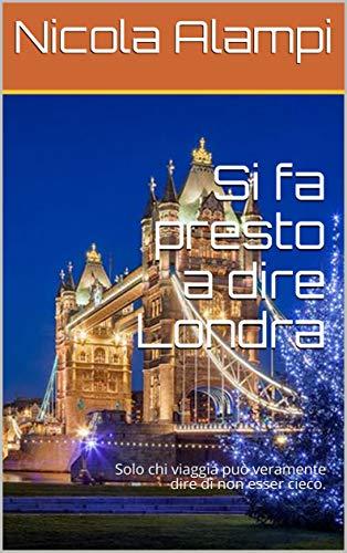 Si fa presto a dire Londra: Solo chi viaggia può veramente dire di non esser cieco. (BettercallNick collection Vol. 2) (Italian Edition)