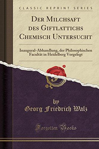 Der Milchsaft Des Giftlattichs Chemisch Untersucht: Inaugural-Abhandlung, Der Philosophischen Facultät in Heidelberg Vorgelegt (Classic Reprint)