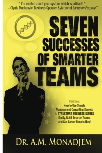 Seven Successes of Smarter Teams, Part 1: How to Use Simple Management Consulting Secrets to Structure Business Issues Easily, Build Smarter Teams, ... Now: Volume 1 (Seven Successes Series)