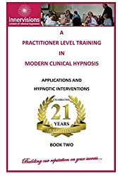 A Practitioner Training In Modern Clinical Hypnosis: Applications And Hypnotic Interventions: Volume 2 (A Practitioner Level Training In Modern Clinical Hypnosis)