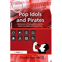 Pop Idols and Pirates: Mechanisms of Consumption and the Global Circulation of Popular Music (Ashgate Popular and Folk Music Series)