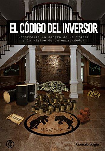 El Código del Inversor: Desarrolla la sangre de un trader y la visión de un emprendedor por Gonzalo Sotgiu