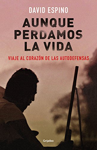 Descargar Libro Aunque perdamos la vida: Viaje al corazón de las autodefensas de David Espino
