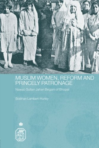 Muslim Women, Reform and Princely Patronage: Nawab Sultan Jahan Begam of Bhopal (Royal Asiatic Society Books)