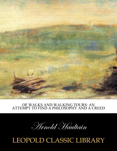 Of walks and walking tours: an attempt to find a philosophy and a creed por Arnold Haultain