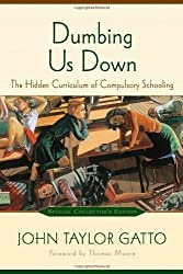 By John Taylor Gatto Dumbing Us Down: The Hidden Curriculum of Compulsory Schooling [Paperback]
