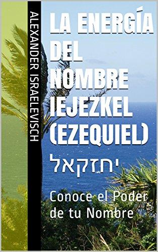 La Energía del Nombre Iejezkel (Ezequiel) יחזקאל: Conoce el Poder ...