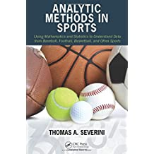 Analytic Methods in Sports: Using Mathematics and Statistics to Understand Data from Baseball, Football, Basketball, and Other Sports by Thomas A. Severini (2014-09-15)