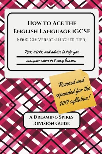 How to Ace the English Language Igcse (0500 Cie Version Higher Tier) 2019: Tips, Tricks, and Advice to Help You Ace Your Exam in Eight Easy Lessons
