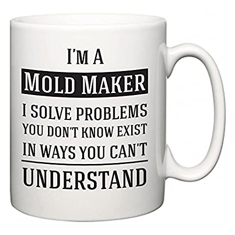 I'm A Mold Maker I Solve Problems You Don't Know Exist In Ways You Can't Understand | Funny Novelty Slogan