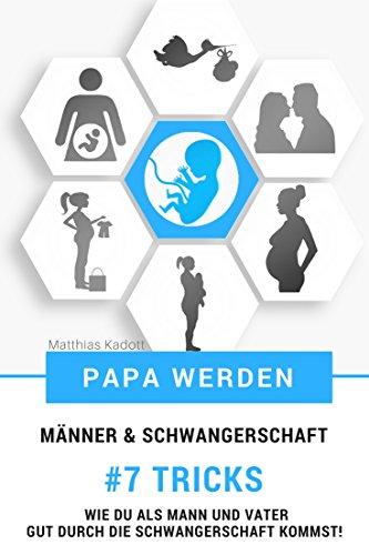 Papa werden - Männer & Schwangerschaft - 7 Tricks wie Du als Mann und Vater gut durch die Schwangerschaft kommst!
