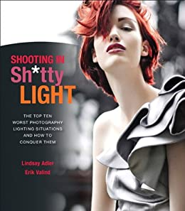 Shooting in Sh*tty Light: The Top Ten Worst Photography Lighting Situations and How to Conquer Them by [Adler, Lindsay, Valind, Erik]