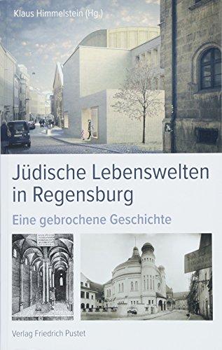 Jüdische Lebenswelten in Regensburg: Eine gebrochene Geschichte (Regensburg - UNESCO Weltkulturerbe)