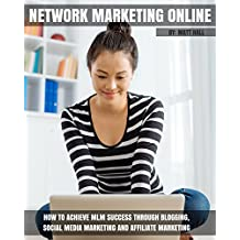 Network Marketing Online: How To Achieve MLM Success Through Blogging, Social Media Marketing and Affiliate Marketing (Network Marketing and MLM Success Series) (English Edition)