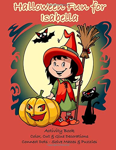 Halloween Fun for Isabella Activity Book: Color, Cut & Glue Decorations - Connect Dots - Solve Mazes & Puzzles (Personalized Books for Children)