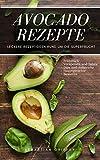 Avocado: Avocado Rezepte - Leckere Rezeptideen rund um die Superfrucht (Frühstück, Vorspeisen und Salate, Dips und Aufstriche, Hauptgerichte, Desserts)
