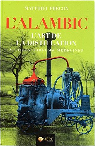 L'alambic - L'art de la distillation - Alcools, Parfums, Médecines par Matthieu Frécon