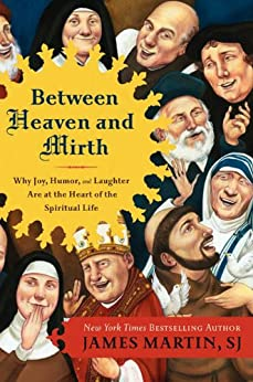 Between Heaven and Mirth: Why Joy, Humor, and Laughter Are at the Heart of the Spiritual Life by [Martin, James]