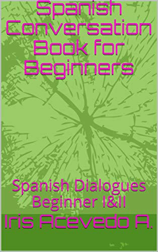 Spanish Conversation Book for Beginners: Spanish Dialogues Beginner I&II (Spanish Conversation Book for Beginner, Intermediate and Advanced nº 1) por Iris Acevedo A.