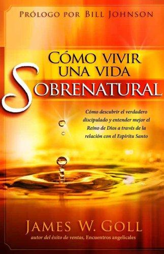 Cómo vivir una vida sobrenatural: Cómo descubrir el verdadero discipulado y entender mejor el reino de Dios a través de la relación con el Espíritu Santo por James W. Goll