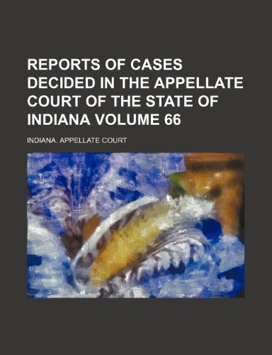 Reports of cases decided in the Appellate Court of the State of Indiana Volume 66