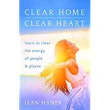 Clear Home, Clear Heart: Learn to Clear the Energy of People and Places