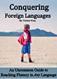 Conquering Foreign Languages:  An Uncommon Guide to Reaching Fluency in ANY Language (English Edition)