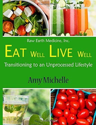 Eat Well Live Well: Transitioning to an Unprocessed Lifestyle (Raw Earth Medicine, Band 1) - Raw Earth
