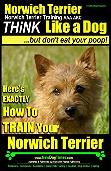 Norwich Terrier, Norwich Terrier Training AAA AKC | Think Like a Dog ~ But Don't Eat Your Poop!: Here's EXACTLY How To Train Your Norwich Terrier by [Pearce (Norwich Terrier Training), Paul Allen]