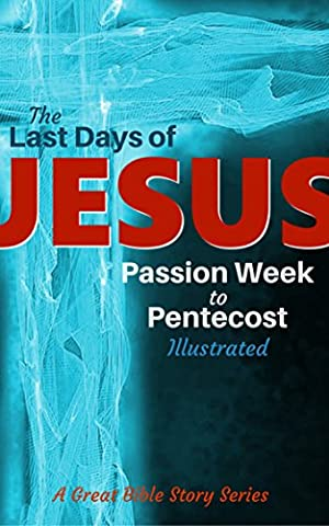 The Last Days of JESUS: Passion Week to Pentecost [Illustrated] (A Great Bible Story Series)