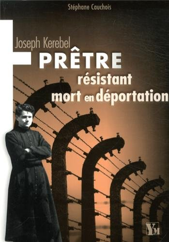 Joseph Kerebel -Prêtre, résistant, mort en déportation par Stéphane Cauchois