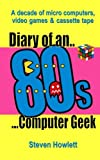 Diary Of An 80s Computer Geek: A Decade of Micro Computers, Video Games and Cassette Tape