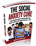 The Social Anxiety Cure  The Ultimate Guide to Overcoming Your Social Anxiety and Shyness for Life—FAST (Social Anxiety, Social Anxiety Disorder, Social ... Relief, Social Anxiety Teens, Shyness)
