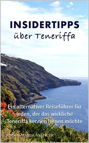 Insidertipps über Teneriffa: Ein alternativer Reiseführer für jeden, der das wirkliche Teneriffa kennen lernen möchte