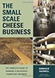 The Small Scale Cheese Business: The Complete Guide to Running a Successful Farmstead Creamery