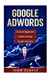Google Adwords: A Quick Beginners' Guide to Using Google Adwords: Volume 1 (Website Analytics guide to marketing, advertising and search using Google Adwords)
