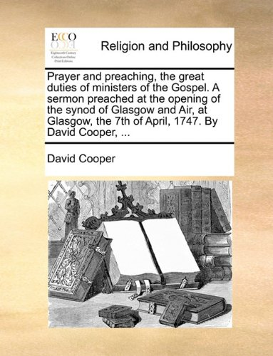 Prayer and preaching, the great duties of ministers of the Gospel. A sermon preached at the opening of the synod of Glasgow and Air, at Glasgow, the 7th of April, 1747. By David Cooper, ...