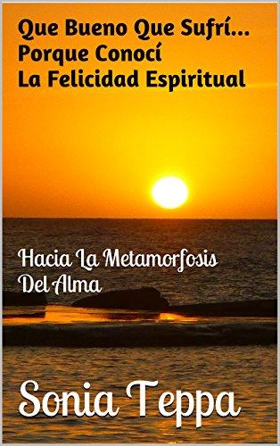 Que Bueno Que Sufrí... Porque Conocí La Felicidad Espiritual: Hacia La Metamorfosis Del Alma por Sonia Teppa