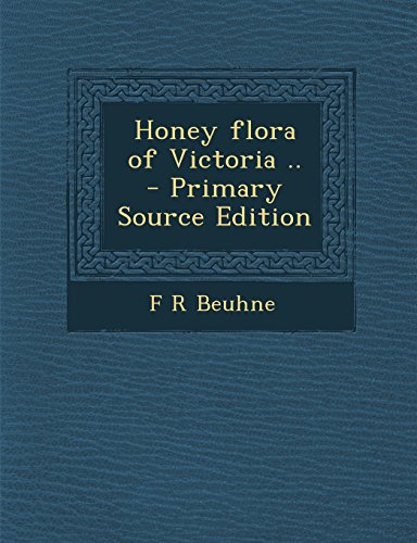 Honey Flora of Victoria .. - Primary Source Edition