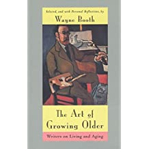 [The Art of Growing Older: Writers on Living and Aging] (By: Wayne C. Booth) [published: December, 1996]