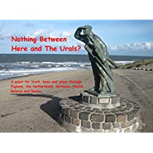 Nothing Between Here and The Urals?: A quest for truth, beer and jokes through England, the Netherlands, Germany, Poland, Belarus and Russia